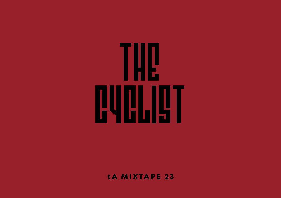 tA MIXTAPE 23 | THE CYCLIST